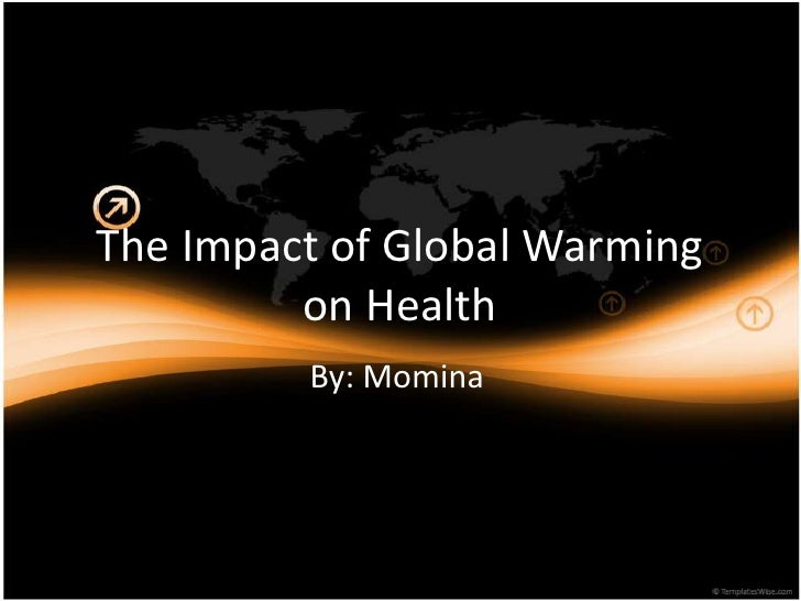 The Impact of Global Warming         on Health         By: Momina