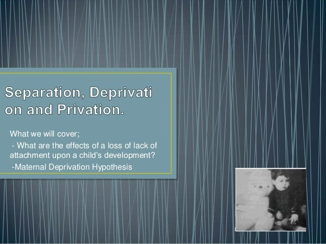 The effects of separation, deprivation and privation