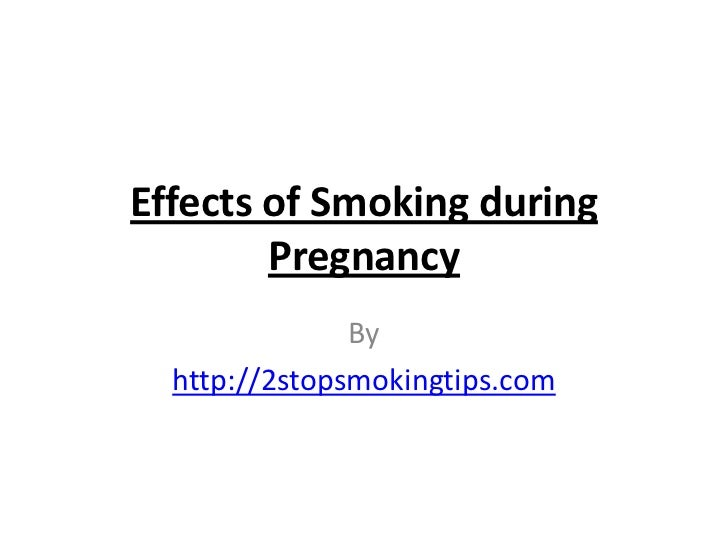Effects of Smoking during        Pregnancy               By  http://2stopsmokingtips.com