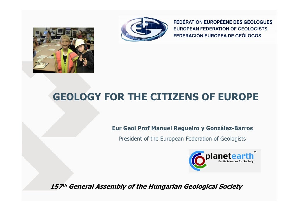 GEOLOGY FOR THE CITIZENS OF EUROPE                     Eur Geol Prof Manuel Regueiro y González-Barros                    ...