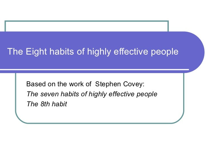 The Eight habits of highly effective people Based on the work of  Stephen Covey: The seven habits of highly effective peop...