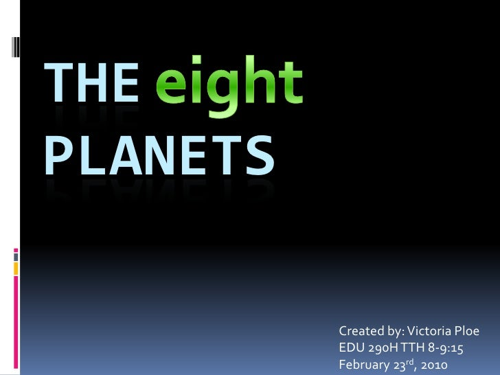 eight<br />The Planets<br />Created by: Victoria Ploe<br />EDU 290H TTH 8-9:15<br />February 23rd, 2010 <br />