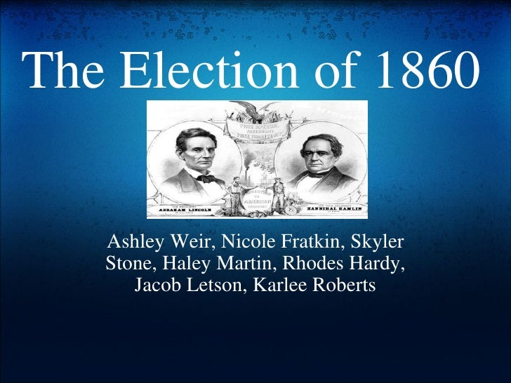 The Election of 1860 Ashley Weir, Nicole Fratkin, Skyler Stone, Haley Martin, Rhodes Hardy, Jacob Letson, Karlee Roberts