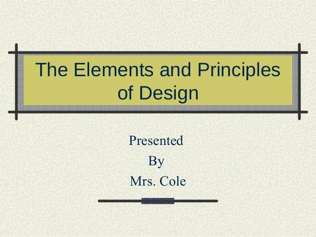 The Elements and Principlesof DesignPresentedByMrs. Cole