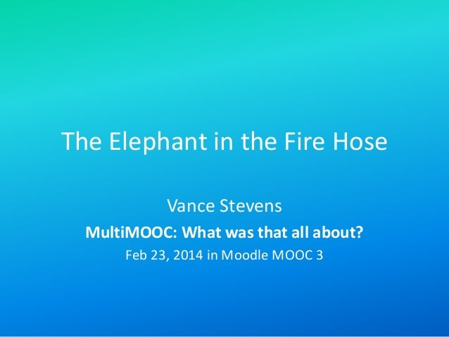 The Elephant in the Fire Hose Vance Stevens MultiMOOC: What was that all about? Feb 23, 2014 in Moodle MOOC 3