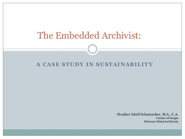 The Embedded Archivist:A CASE STUDY IN SUSTAINABILITY                    Heather Isbell Schumacher, M.A., C.A.            ...