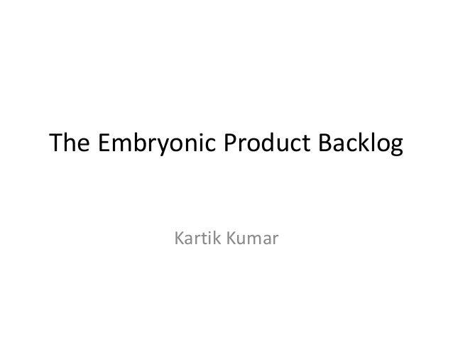 The Embryonic Product Backlog Kartik Kumar