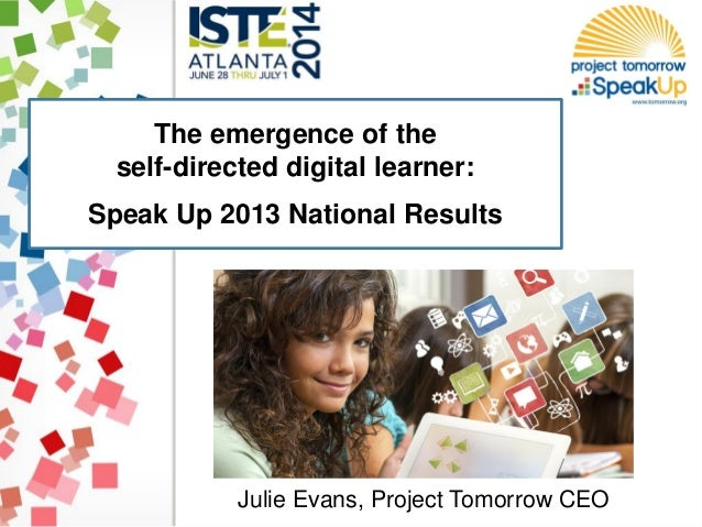 The emergence of the self-directed digital learner: Speak Up 2013 National Results Julie Evans, Project Tomorrow CEO