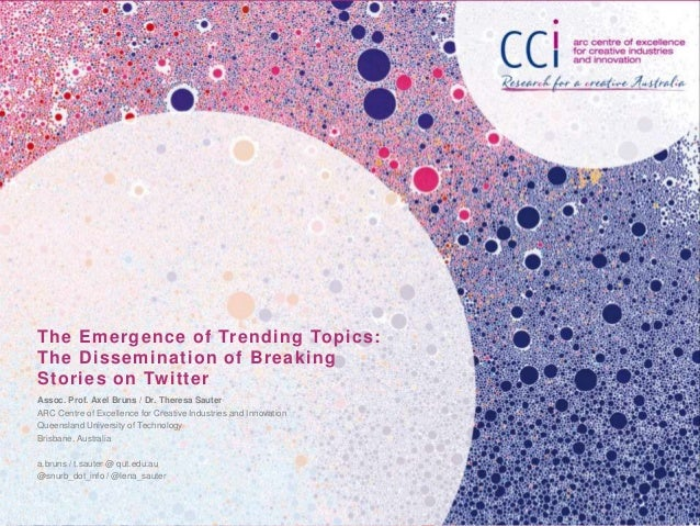 The Emergence of Trending Topics: The Dissemination of Breaking Stories on Twitter Assoc. Prof. Axel Bruns / Dr. Theresa S...