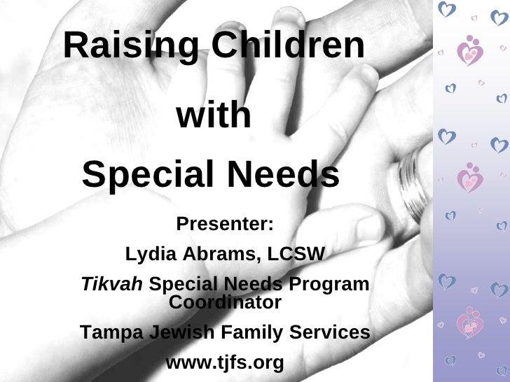 Raising Children with  Special Needs   Presenter: Lydia Abrams, LCSW Tikvah  Special Needs Program Coordinator Tampa Jewis...