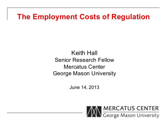 The Employment Costs of RegulationKeith HallSenior Research FellowMercatus CenterGeorge Mason UniversityJune 14, 2013