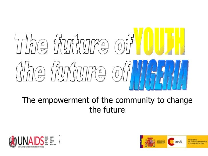 The empowerment of the community to change the future The future of  the future of  YOUTH NIGERIA