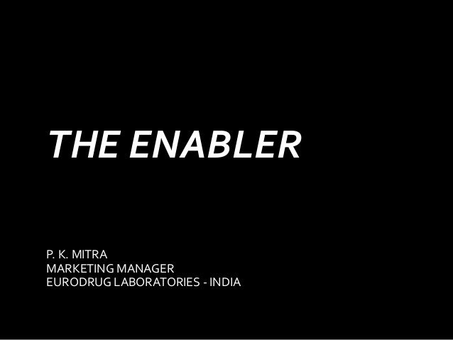THE ENABLER P. K. MITRA MARKETING MANAGER EURODRUG LABORATORIES - INDIA