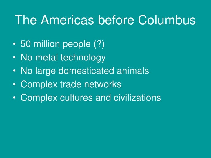 The Americas before Columbus•   50 million people (?)•   No metal technology•   No large domesticated animals•   Complex t...