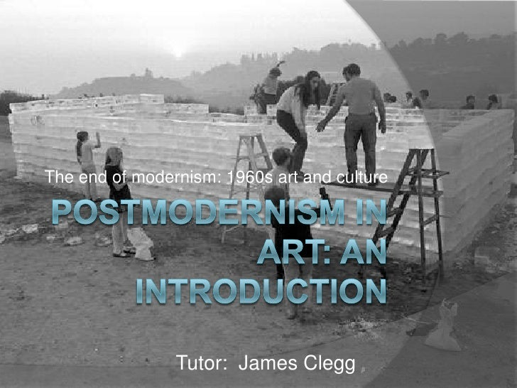 Postmodernism in Art: An Introduction<br />The end of modernism: 1960s art and culture<br />Tutor:  James Clegg<br />