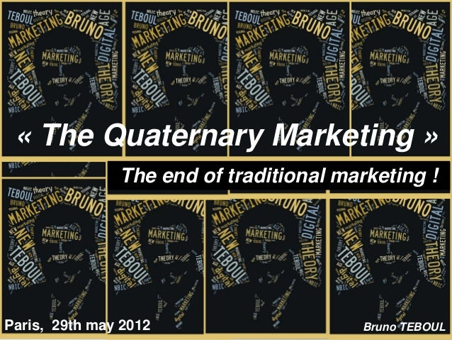 « The Quaternary Marketing »               The end of traditional marketing !Paris, 29th may 2012                    Bruno...