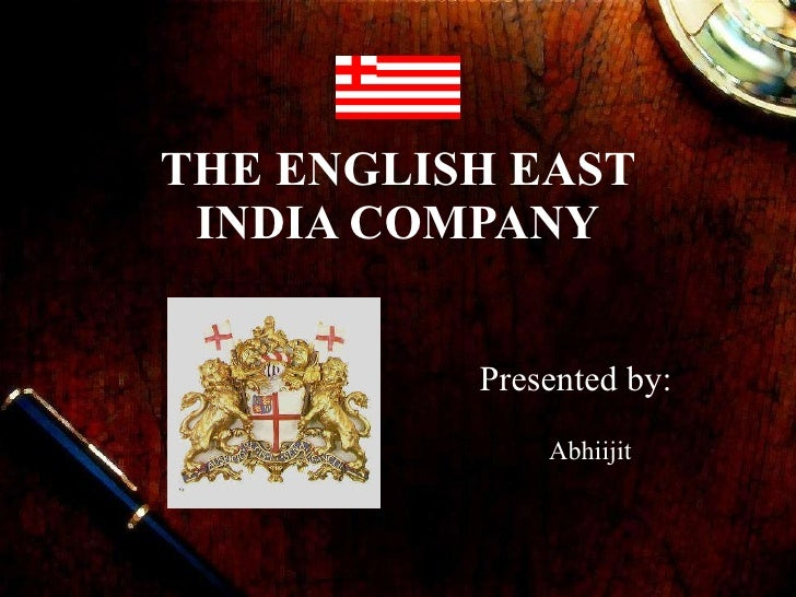 THE ENGLISH EAST INDIA COMPANY Presented by: Abhiijit