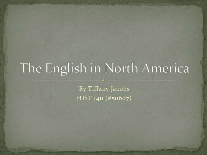 By Tiffany Jacobs<br />HIST 140 (#50607)<br />The English in North America<br />