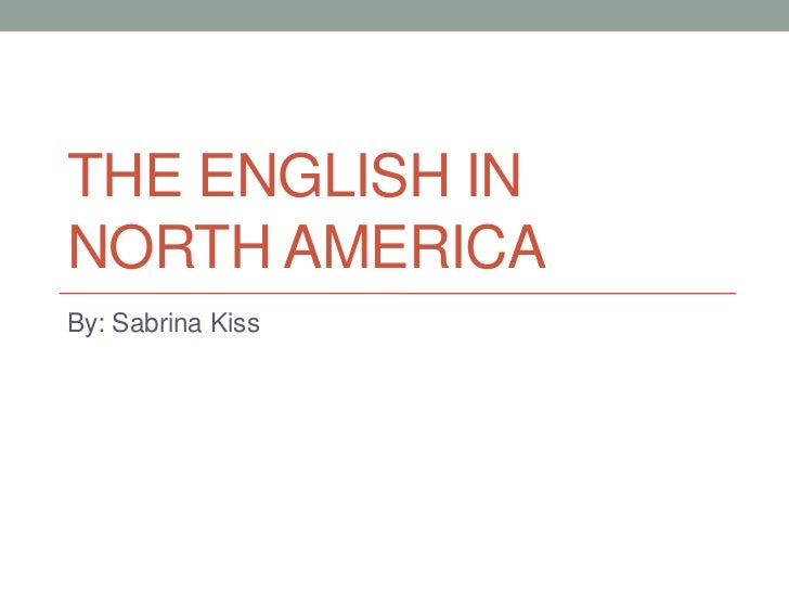 The English in North America<br />By: Sabrina Kiss<br />