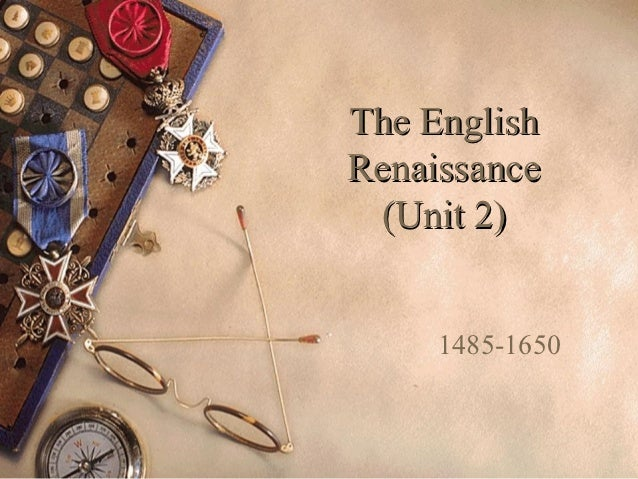 The EnglishRenaissance (Unit 2)     1485-1650