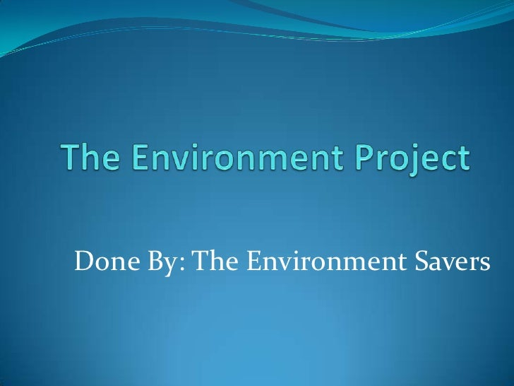The Environment Project<br />Done By: The Environment Savers<br />