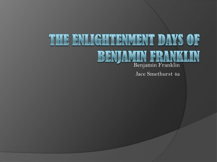 The Enlightenment Days of Benjamin Franklin<br />Benjamin Franklin<br /> Jace Smethurst 4a<br />