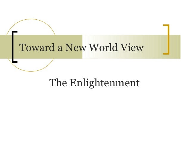 Toward a New World View     The Enlightenment