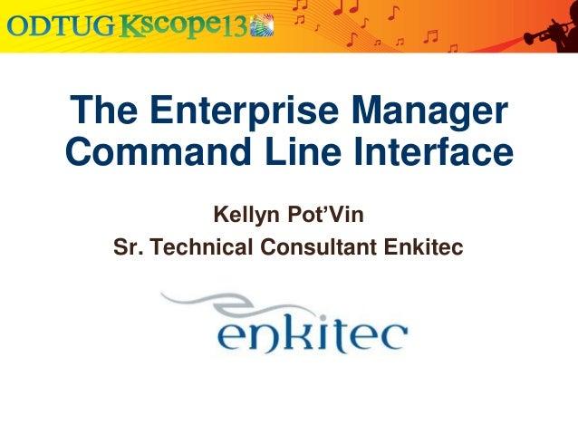 The Enterprise Manager Command Line Interface Kellyn Pot'Vin Sr. Technical Consultant Enkitec