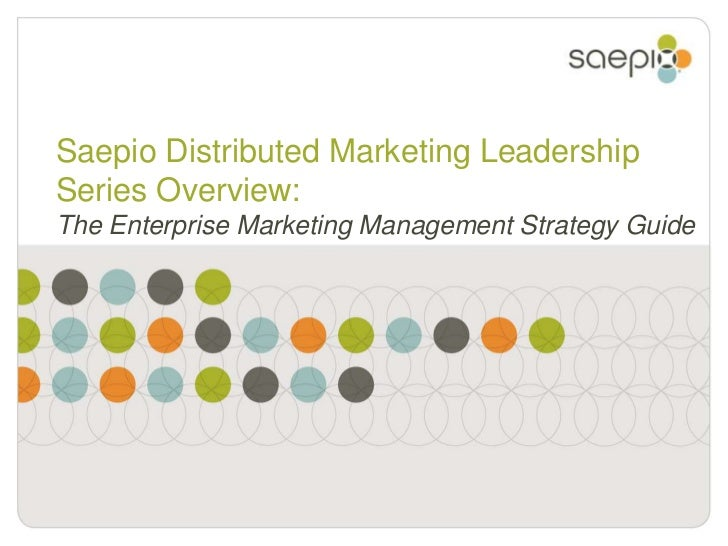 Saepio Distributed Marketing Leadership Series Overview: The Enterprise Marketing Management Strategy Guide<br />