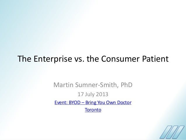 The Enterprise vs. the Consumer Patient Martin Sumner-Smith, PhD 17 July 2013 Event: BYOD – Bring You Own Doctor Toronto