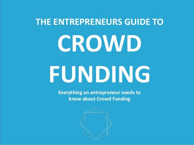 THE  ENTREPRENEURS  GUIDE  TO      CROWD     FUNDING   Everything  an  entrepreneur  needs  to     know  about  Crowd  Fun...