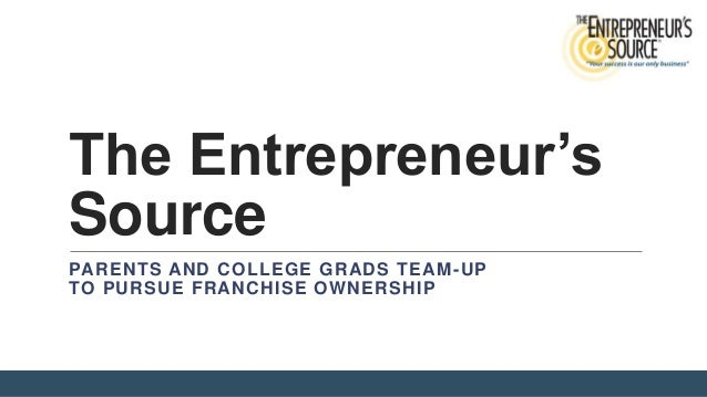 The Entrepreneur's Source PARENTS AND COLLEGE GRADS TEAM -UP TO PURSUE FRANCHISE OWNERSHIP