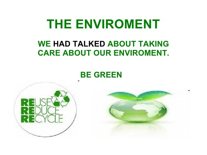 THE ENVIROMENT   WE  HAD TALKED  ABOUT TAKING CARE ABOUT OUR ENVIROMENT. BE GREEN