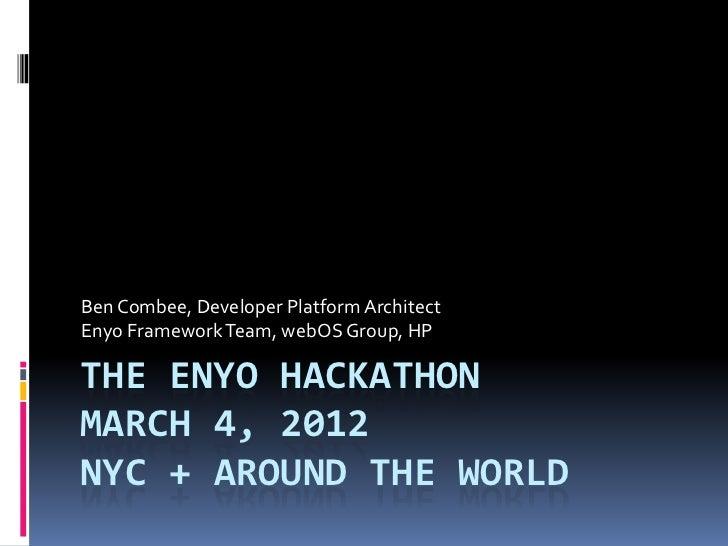 Ben Combee, Developer Platform ArchitectEnyo Framework Team, webOS Group, HPTHE ENYO HACKATHONMARCH 4, 2012NYC + AROUND TH...
