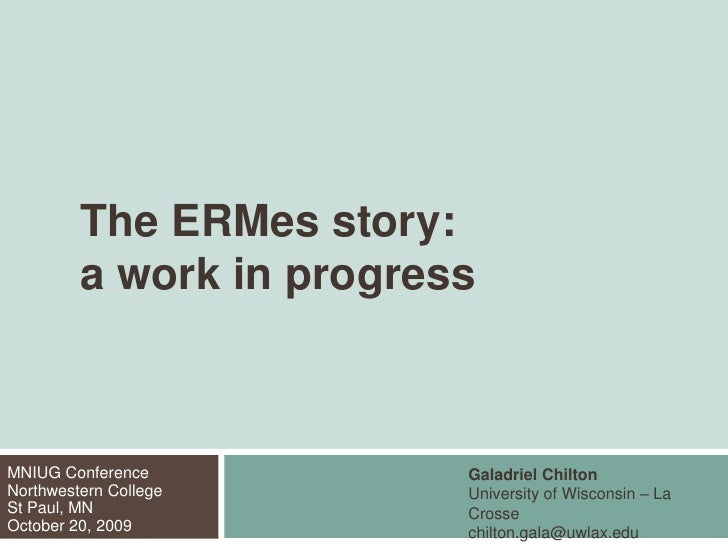 The ERMes story:	a work in progress<br />Galadriel Chilton<br />University of Wisconsin – La Crosse<br />chilton.gala@uwl...