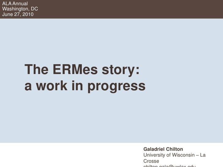 ALA AnnualWashington, DCJune 27, 2010<br />	The ERMes story:	a work in progress<br />Galadriel Chilton<br />University of ...