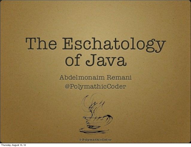 The Eschatology of Java Abdelmonaim Remani @PolymathicCoder @PolymathicCoder Thursday, August 15, 13