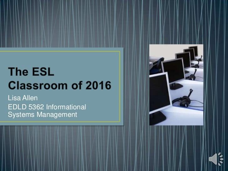 The ESL Classroom of 2016<br />Lisa Allen<br />EDLD 5362 Informational Systems Management<br />