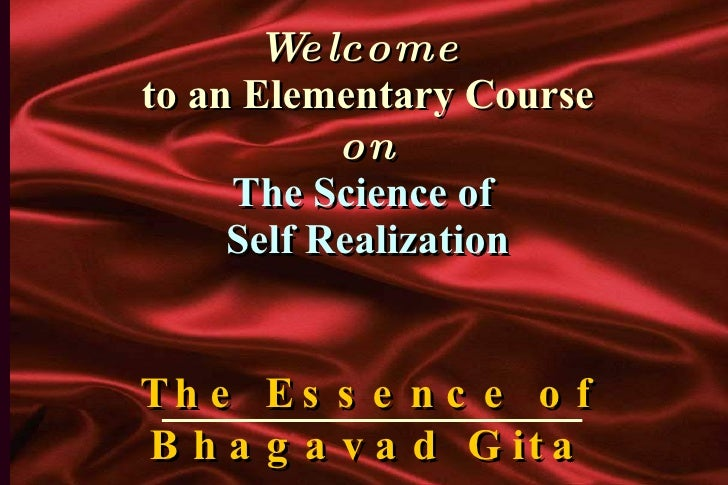 Welcome  to an Elementary Course on The Science of  Self Realization The Essence of Bhagavad Gita