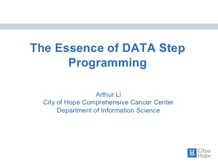 The Essence of DATA Step Programming Arthur Li City of Hope Comprehensive Cancer Center Department of Information Science