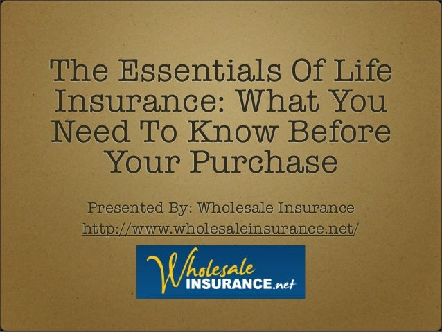 The Essentials Of Life Insurance: What You Need To Know Before Your Purchase Presented By: Wholesale Insurance http://www....
