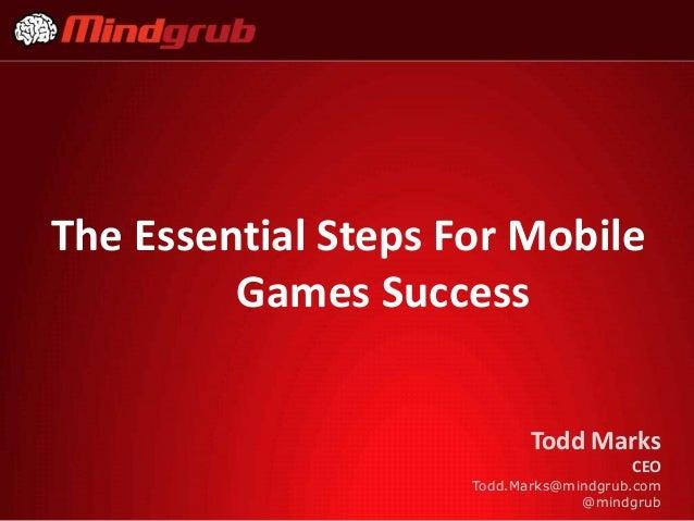 The Essential Steps For Mobile Games Success Todd Marks CEO Todd.Marks@mindgrub.com @mindgrub