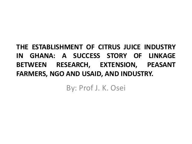 THE ESTABLISHMENT OF CITRUS JUICE INDUSTRY IN GHANA: A SUCCESS STORY OF LINKAGE BETWEEN RESEARCH, EXTENSION, PEASANT FARME...