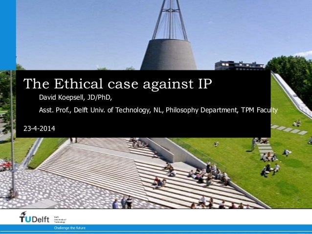 23-4-2014 Challenge the future Delft University of Technology The Ethical case against IP David Koepsell, JD/PhD, Asst. Pr...