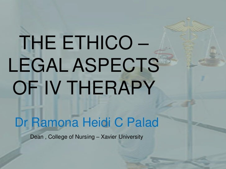 THE ETHICO – LEGAL ASPECTS OF IV THERAPY<br />Dr Ramona Heidi C Palad<br />Dean , College of Nursing – Xavier University<b...
