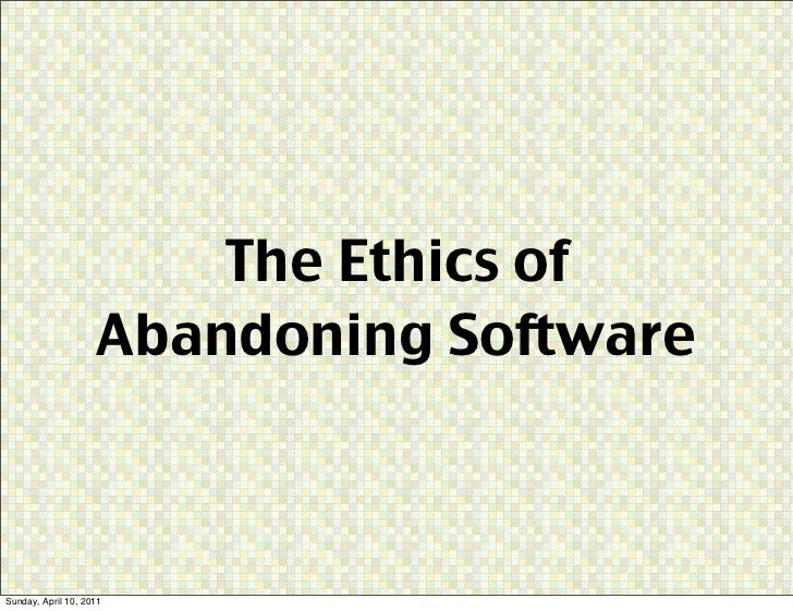 The Ethics of                    Abandoning SoftwareSunday, April 10, 2011