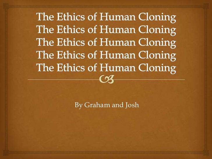 the importance of ethics in human cloning The ethics of human cloning the ethical issues of greatest importance in the cloning debate, however, do not involve possible failures of cloning technology.