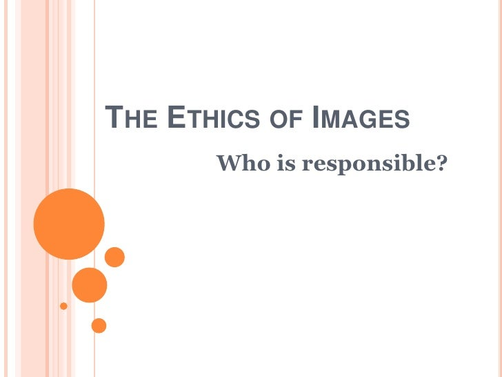 The Ethics of Images<br />Who is responsible?<br />