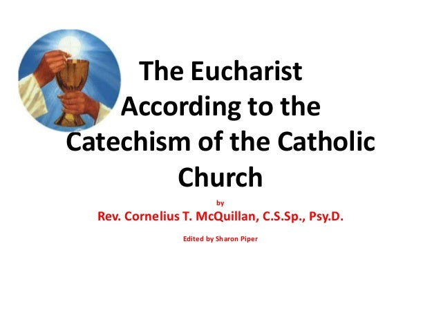 The Eucharist According to the Catechism of the Catholic Church by Rev. Cornelius T. McQuillan, C.S.Sp., Psy.D. Edited by ...