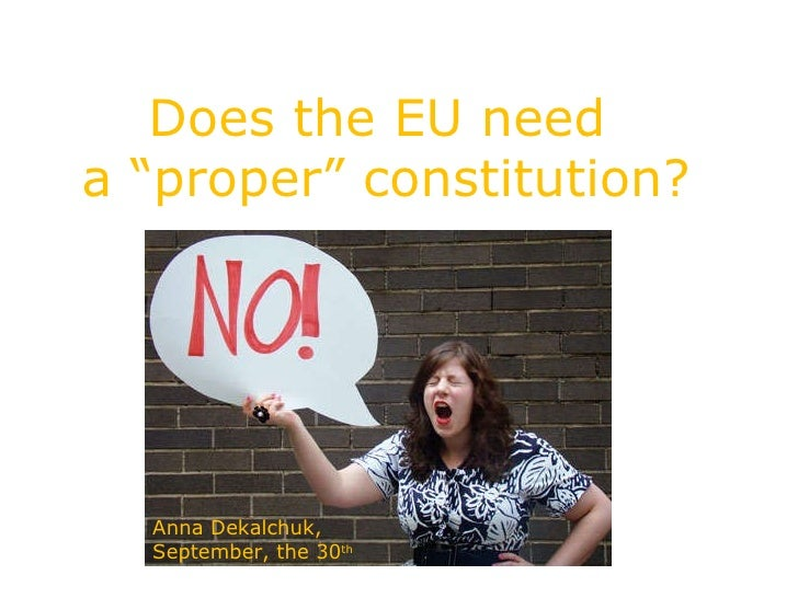 does the eu needs a constitution Furthermore the uk with an un-codified constitution will exist within an actually codifying constitutional arrangement – the eu this must make the british constitution ever more vulnerable and.